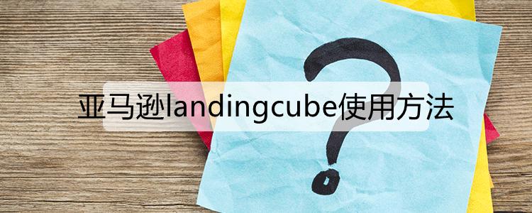 亚马逊landingcube使用方法.png